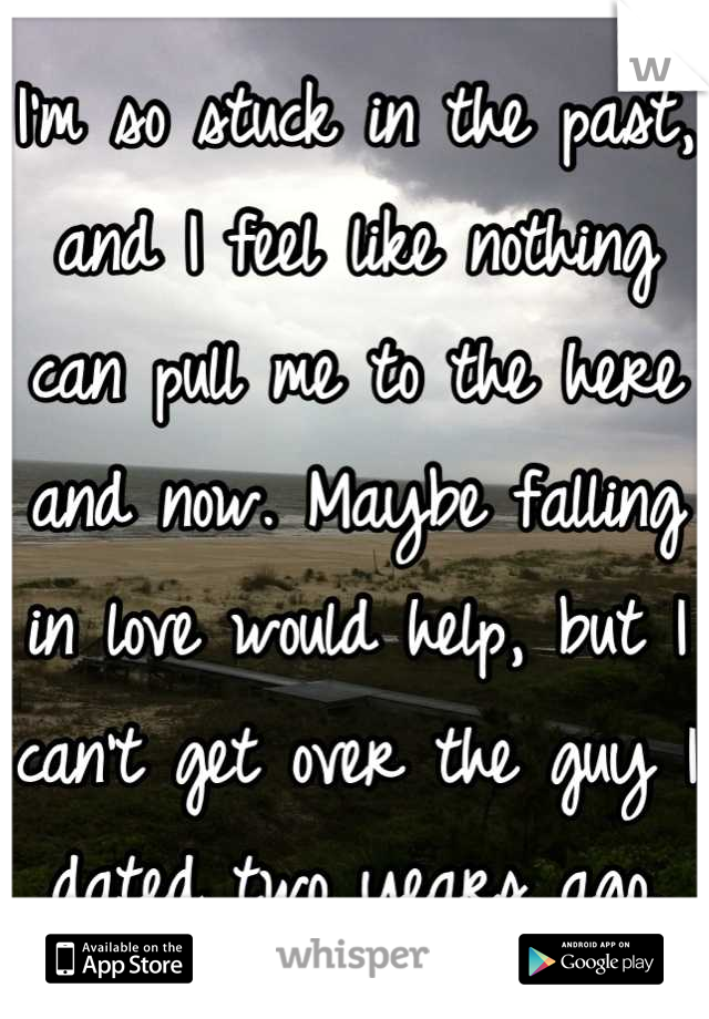 I'm so stuck in the past, and I feel like nothing can pull me to the here and now. Maybe falling in love would help, but I can't get over the guy I dated two years ago.