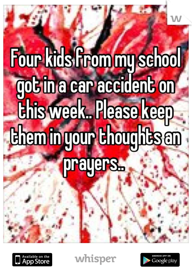 Four kids from my school got in a car accident on this week.. Please keep them in your thoughts an prayers..