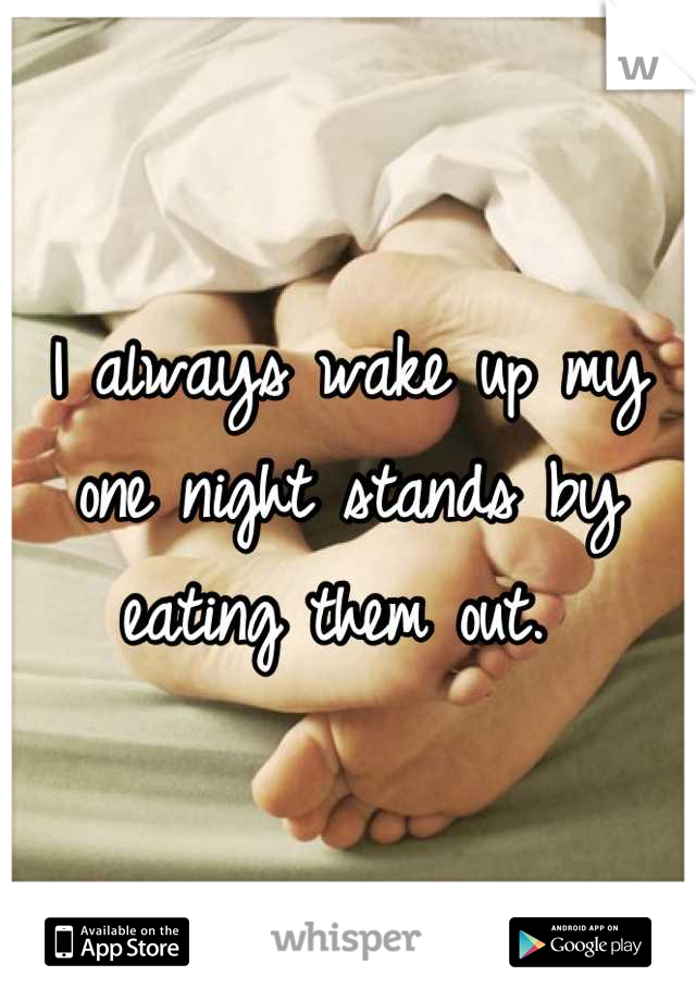 I always wake up my one night stands by eating them out.