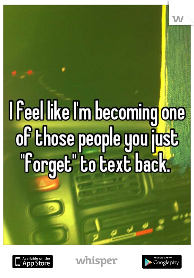 "I feel like I'm becoming one of those people you just ""forget"" to text back."