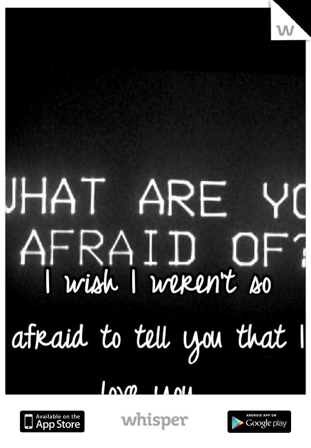 I wish I weren't so afraid to tell you that I love you.