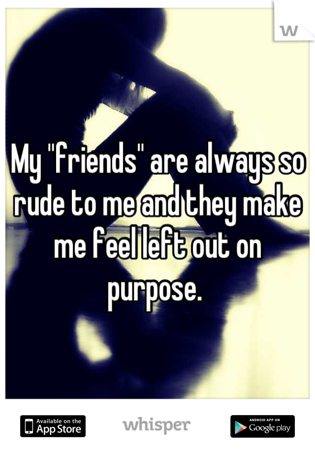 """My """"friends"""" are always so rude to me and they make me feel left out on purpose."""