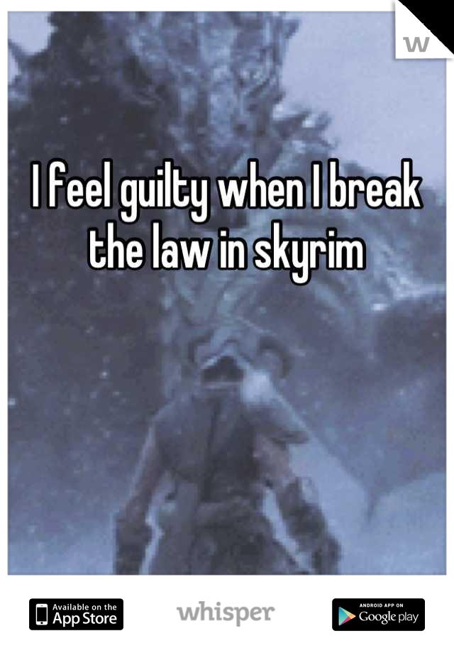 I feel guilty when I break the law in skyrim