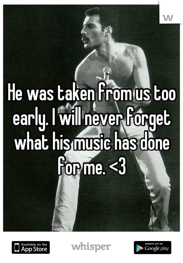 He was taken from us too early. I will never forget what his music has done for me. <3