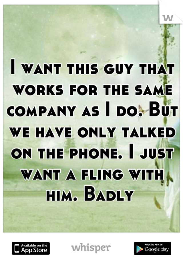I want this guy that works for the same company as I do. But we have only talked on the phone. I just want a fling with him. Badly