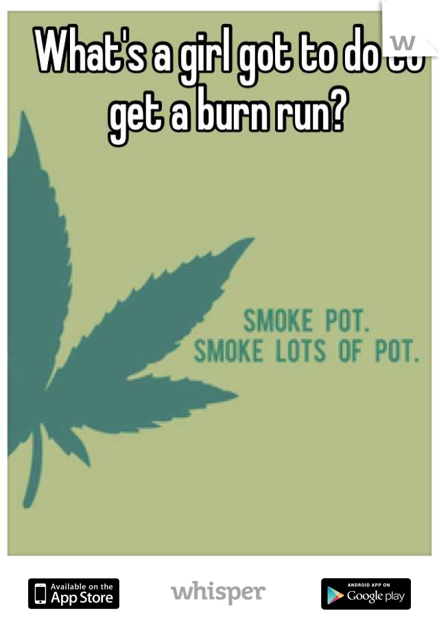 What's a girl got to do to get a burn run?