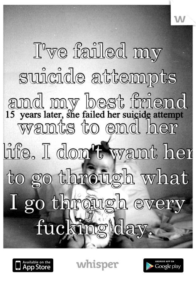I've failed my suicide attempts and my best friend wants to end her life. I don't want her to go through what I go through every fucking day.