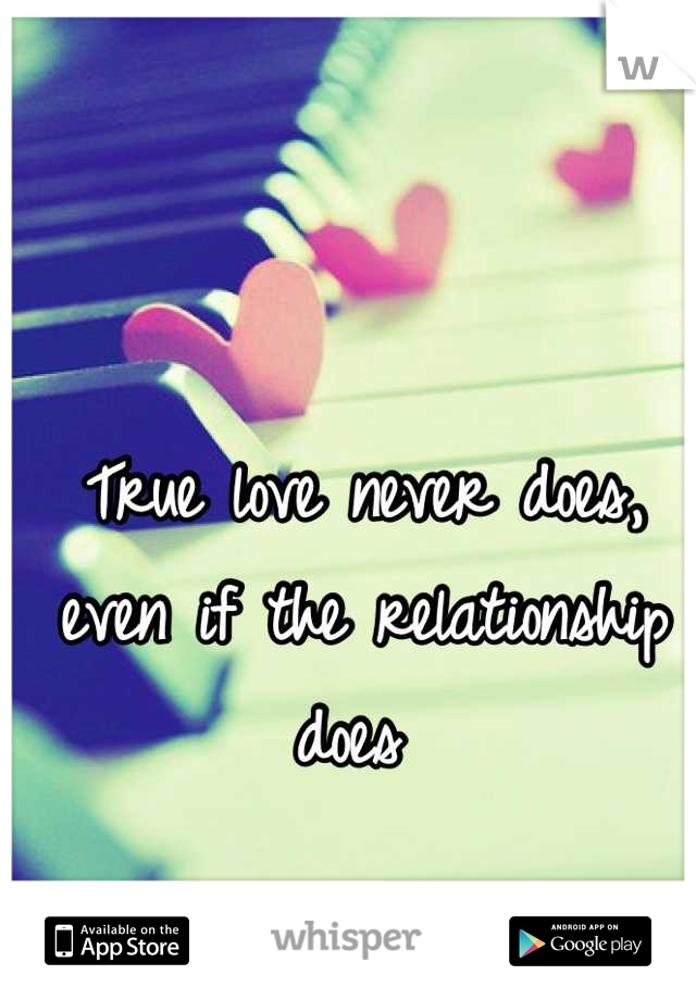True love never does, even if the relationship does