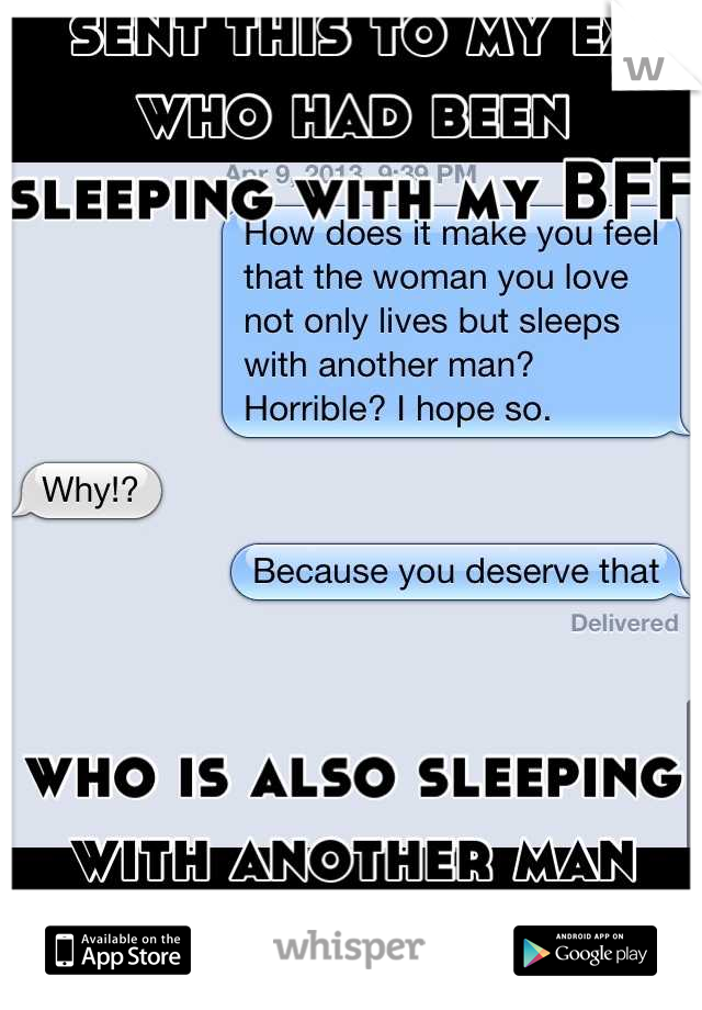 sent this to my ex who had been sleeping with my BFF       who is also sleeping with another man beside my ex.