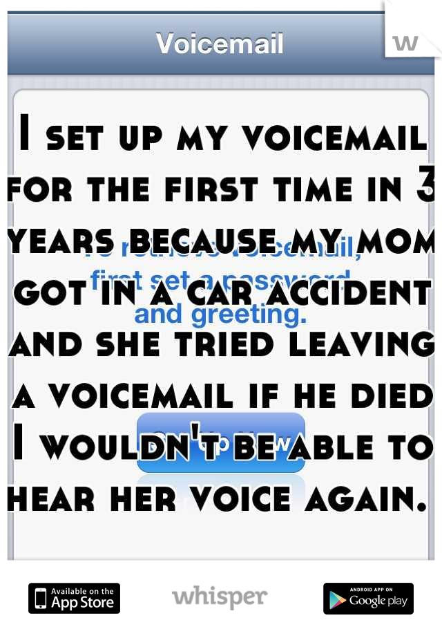I set up my voicemail for the first time in 3 years because my mom got in a car accident and she tried leaving a voicemail if he died I wouldn't be able to hear her voice again.