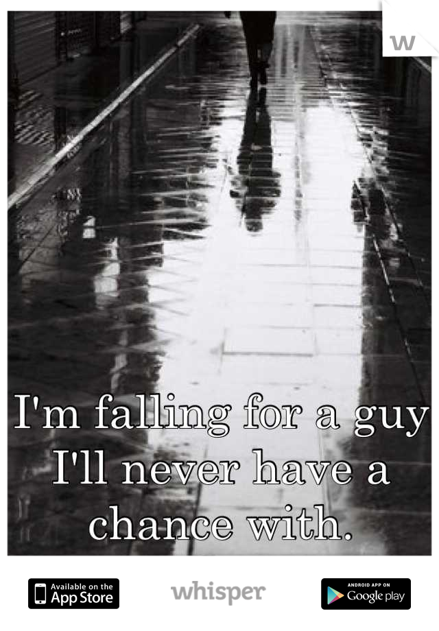 I'm falling for a guy I'll never have a chance with.