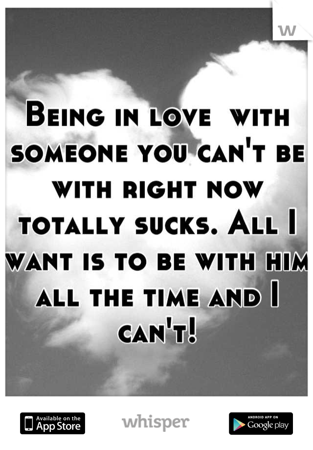 Being in love  with someone you can't be with right now totally sucks. All I want is to be with him all the time and I can't!
