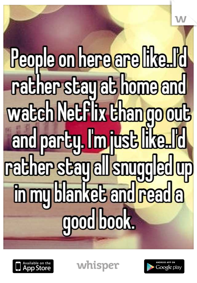 People on here are like..I'd rather stay at home and watch Netflix than go out and party. I'm just like..I'd rather stay all snuggled up in my blanket and read a good book.