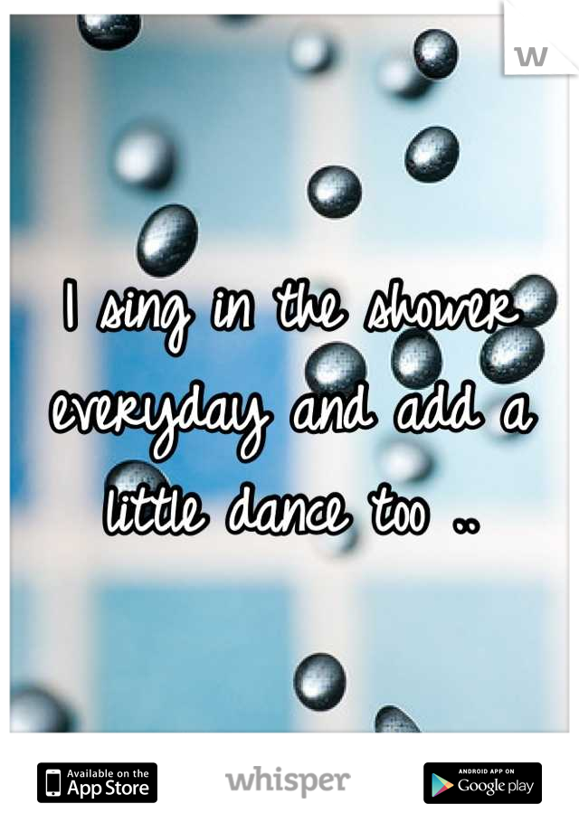 I sing in the shower everyday and add a little dance too ..