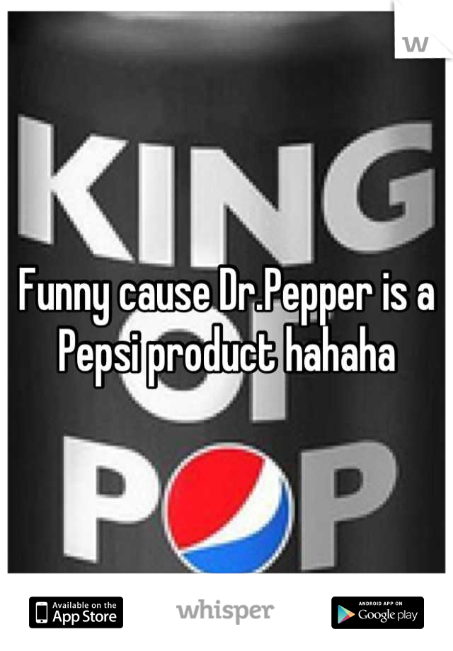 Funny cause Dr.Pepper is a Pepsi product hahaha