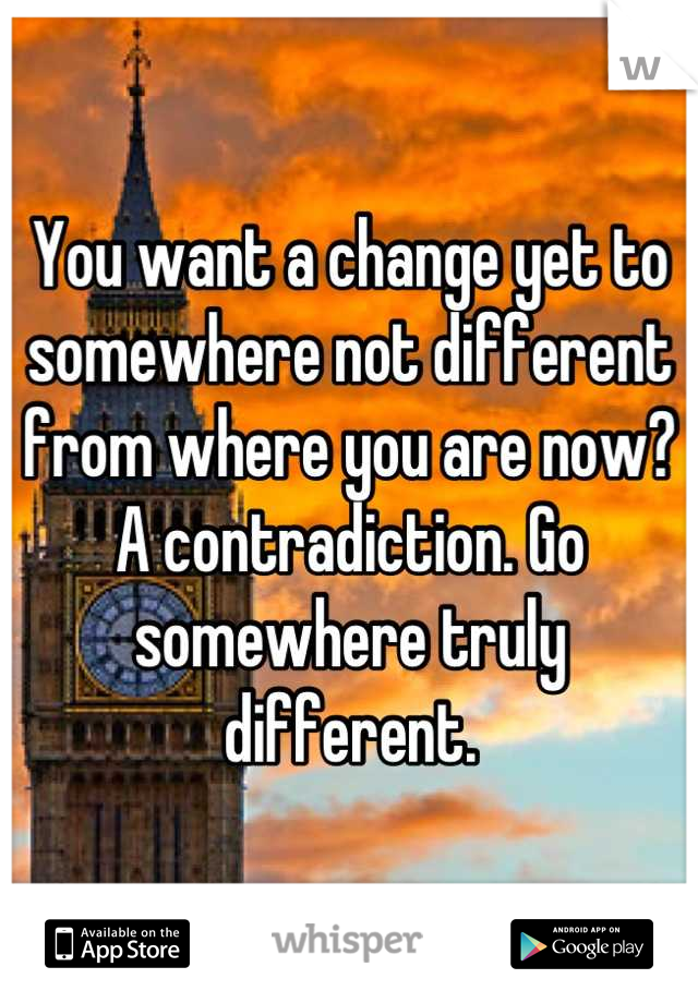 You want a change yet to somewhere not different from where you are now? A contradiction. Go somewhere truly different.