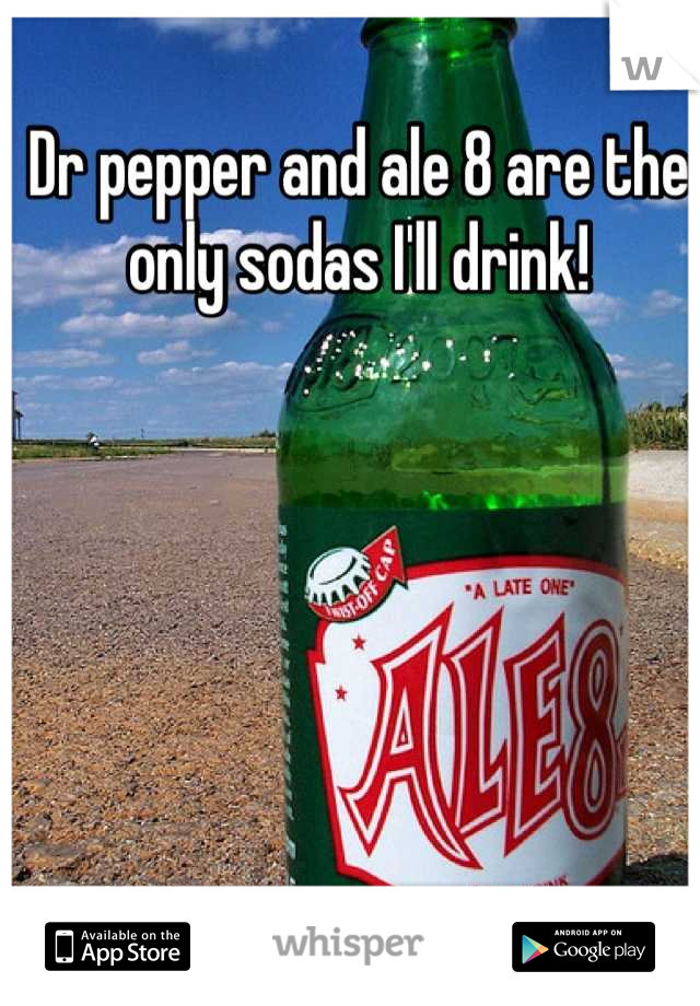 Dr pepper and ale 8 are the only sodas I'll drink!