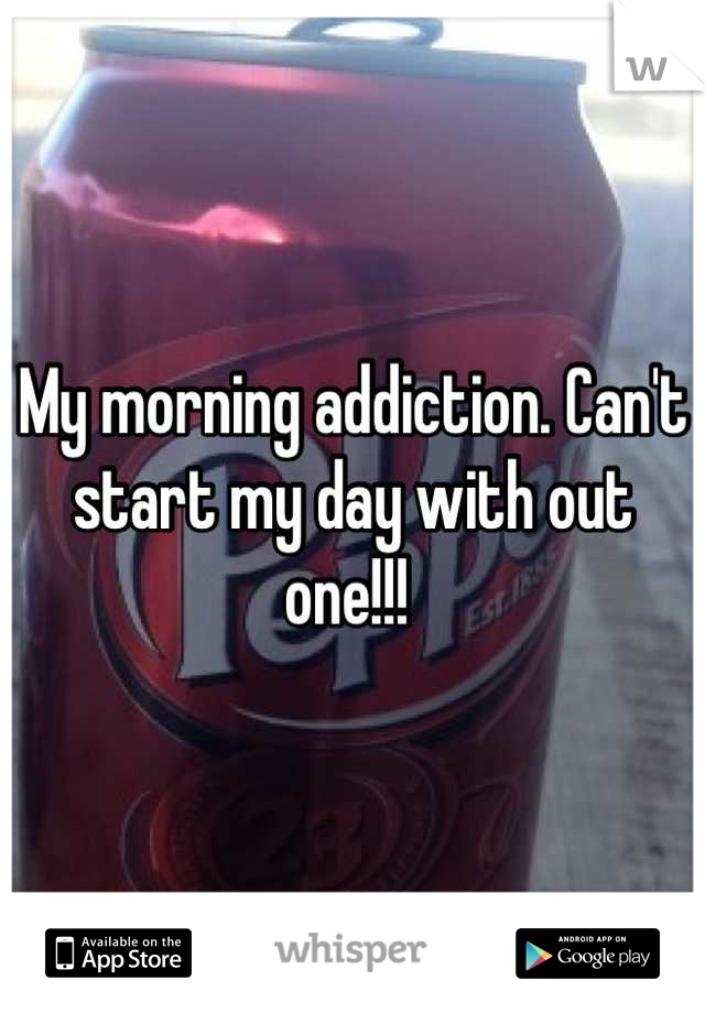 My morning addiction. Can't start my day with out one!!!