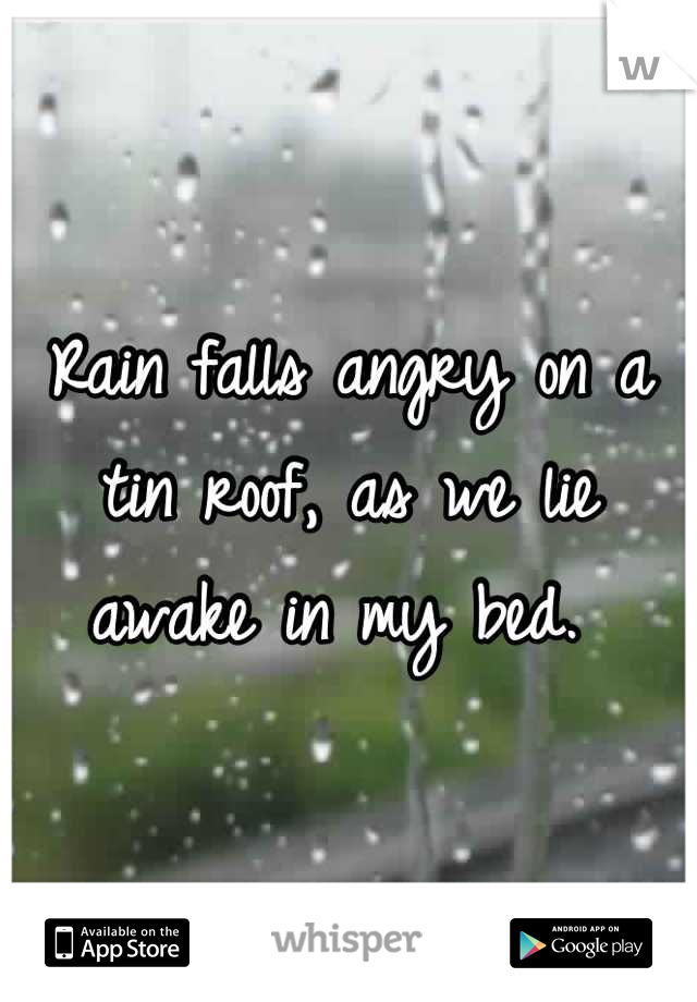 Rain Falls Angry On A Tin Roof, As We Lie Awake In My Bed.