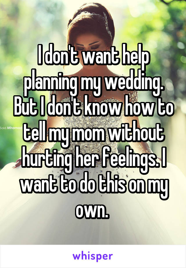 I don't want help planning my wedding. But I don't know how to tell my mom without hurting her feelings. I want to do this on my own.