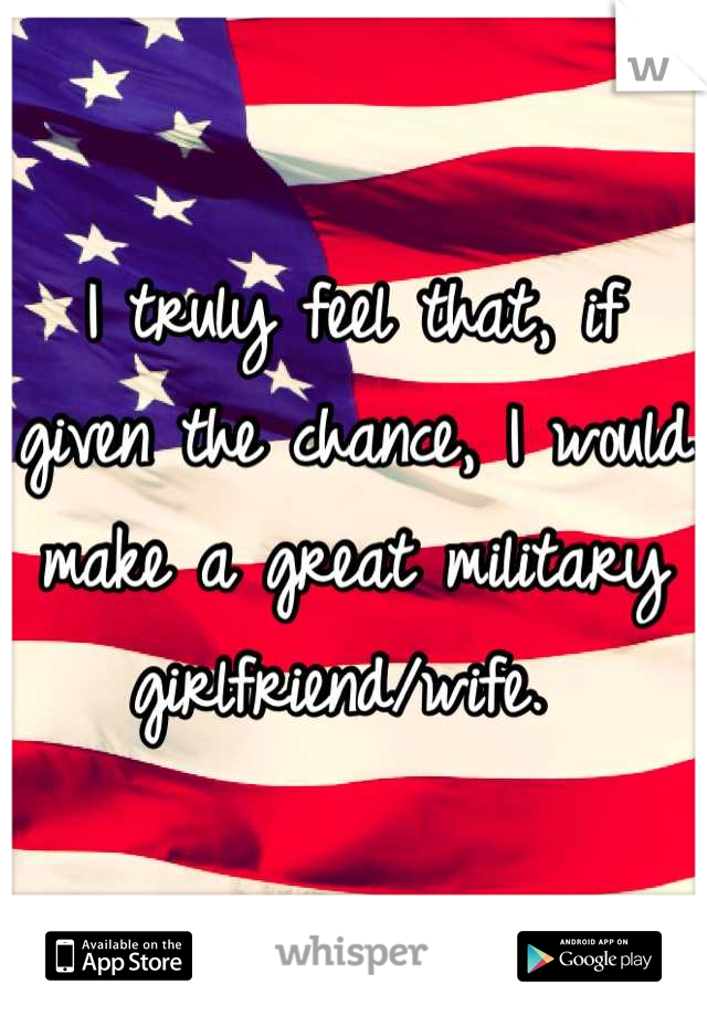 I truly feel that, if given the chance, I would make a great military girlfriend/wife.