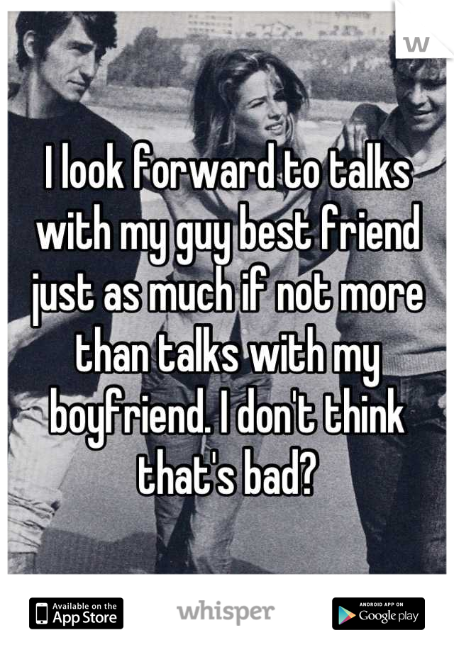 I look forward to talks with my guy best friend just as much if not more than talks with my boyfriend. I don't think that's bad?