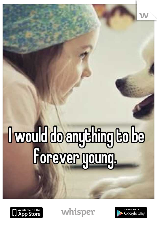 I would do anything to be forever young.