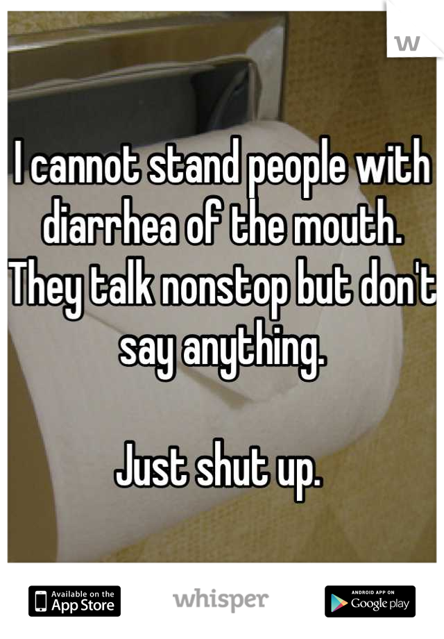 I cannot stand people with diarrhea of the mouth. They talk nonstop but don't say anything.   Just shut up.