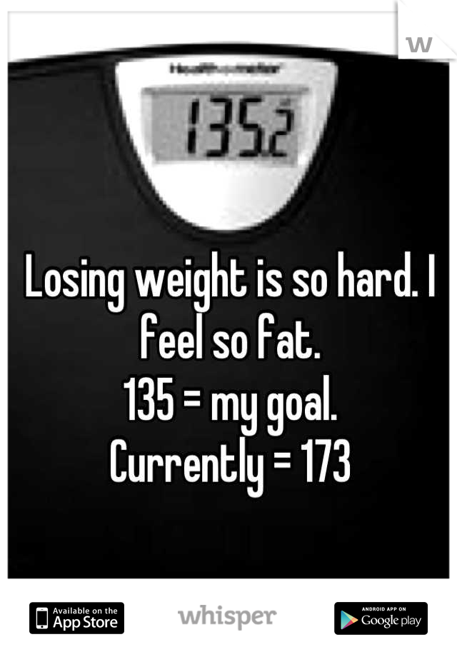 Losing weight is so hard. I feel so fat.  135 = my goal.  Currently = 173