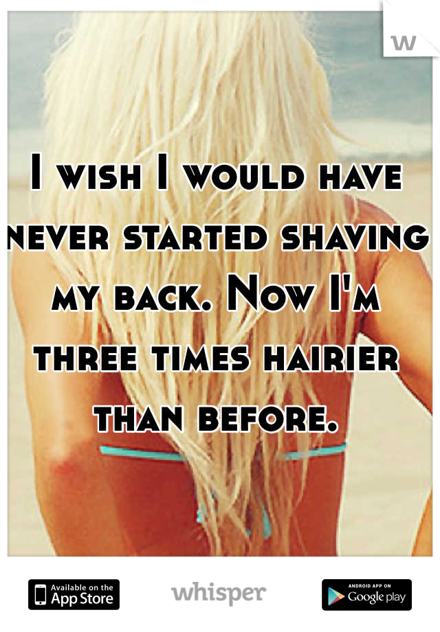 I wish I would have never started shaving my back. Now I'm three times hairier than before.