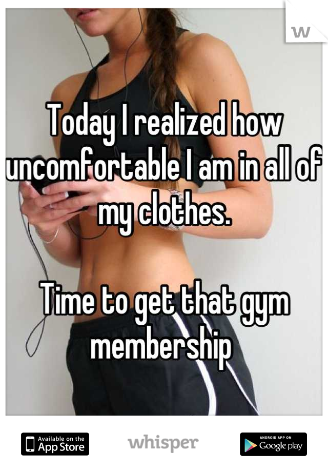 Today I realized how uncomfortable I am in all of my clothes.   Time to get that gym membership