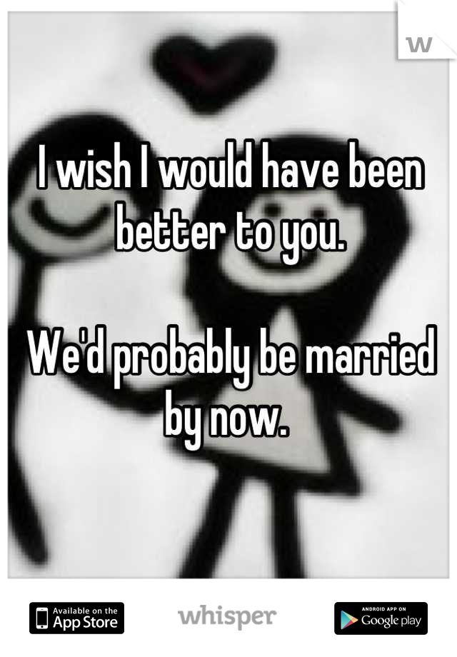 I wish I would have been better to you.   We'd probably be married by now.