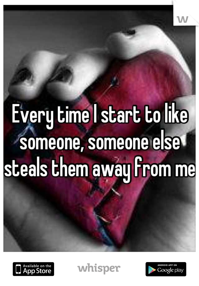 Every time I start to like someone, someone else steals them away from me