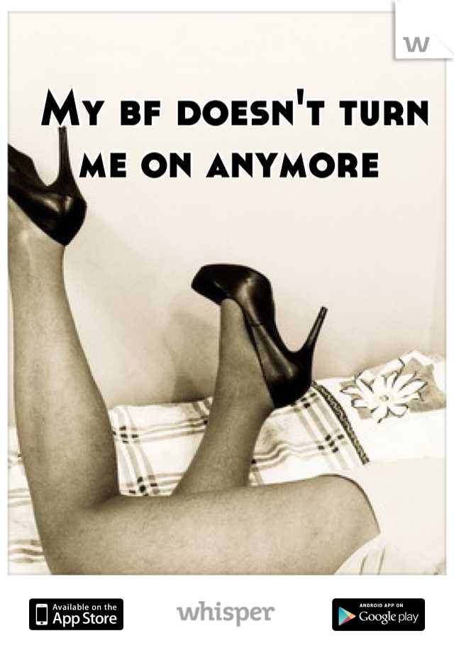 My bf doesn't turn me on anymore