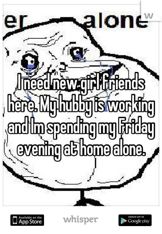 I need new girl friends here. My hubby is working and Im spending my Friday evening at home alone.