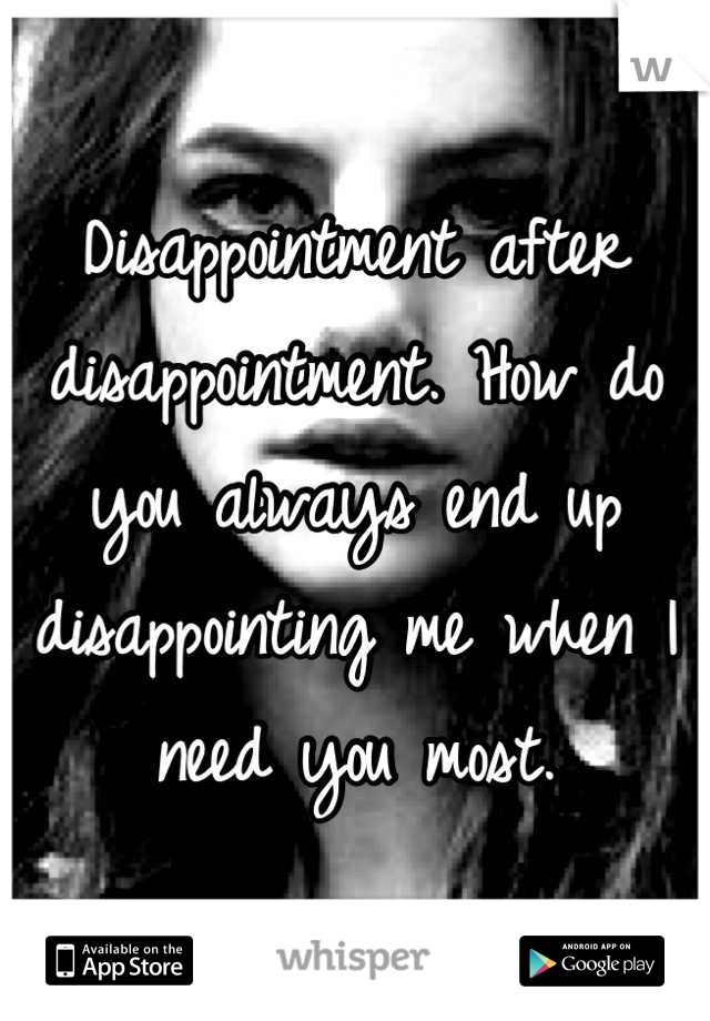 Disappointment after disappointment. How do you always end up disappointing me when I need you most.