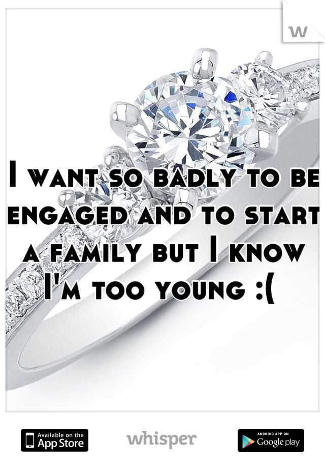 I want so badly to be engaged and to start a family but I know I'm too young :(