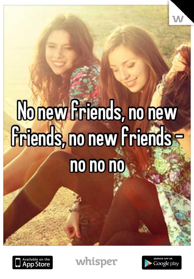 No new friends, no new friends, no new friends - no no no