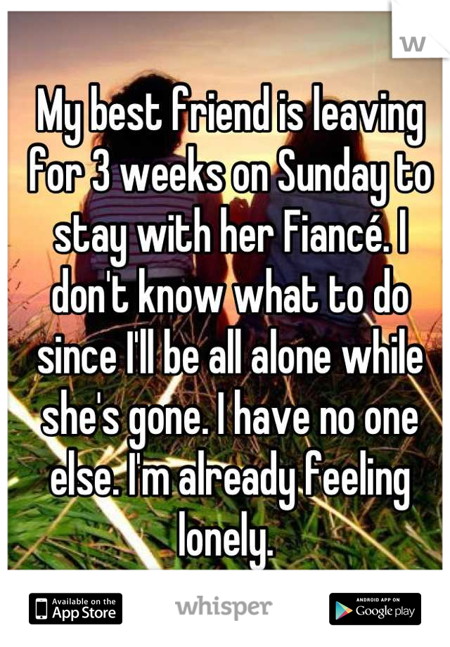 My best friend is leaving for 3 weeks on Sunday to stay with her Fiancé. I don't know what to do since I'll be all alone while she's gone. I have no one else. I'm already feeling lonely.