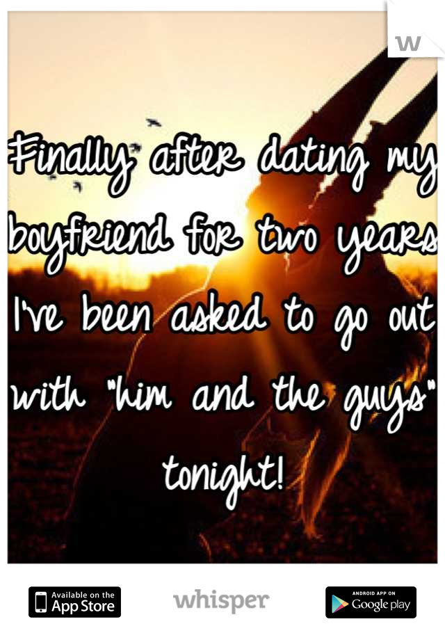 """Finally after dating my boyfriend for two years I've been asked to go out with """"him and the guys"""" tonight!"""