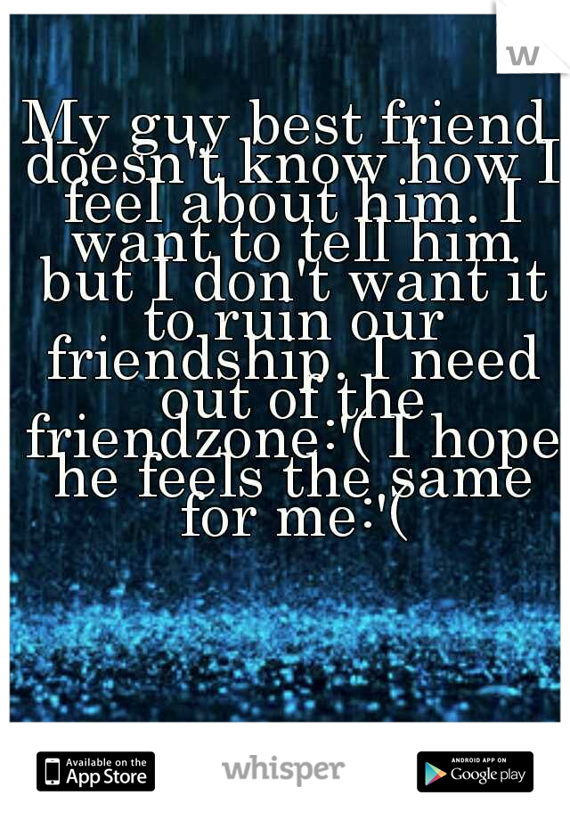 My guy best friend doesn't know how I feel about him. I want to tell him but I don't want it to ruin our friendship. I need out of the friendzone:'( I hope he feels the same for me:'(