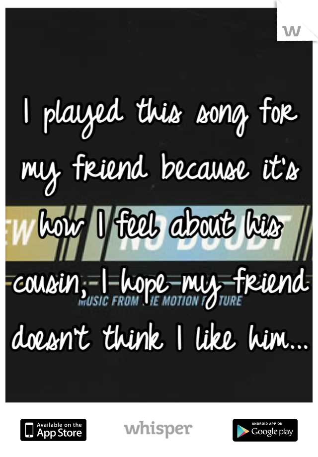 I played this song for my friend because it's how I feel about his cousin, I hope my friend doesn't think I like him...