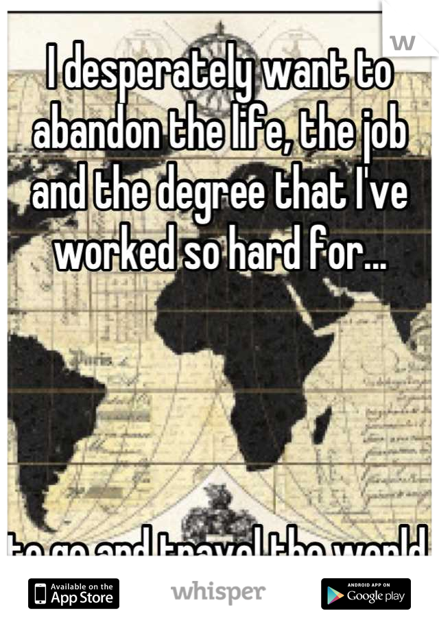 I desperately want to abandon the life, the job and the degree that I've worked so hard for...     to go and travel the world.