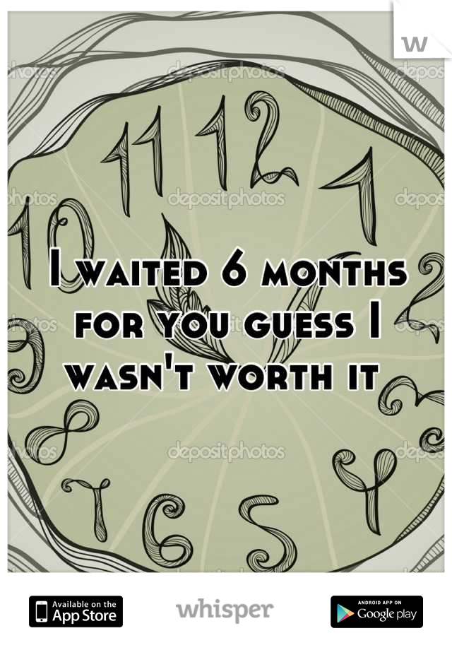 I waited 6 months for you guess I wasn't worth it