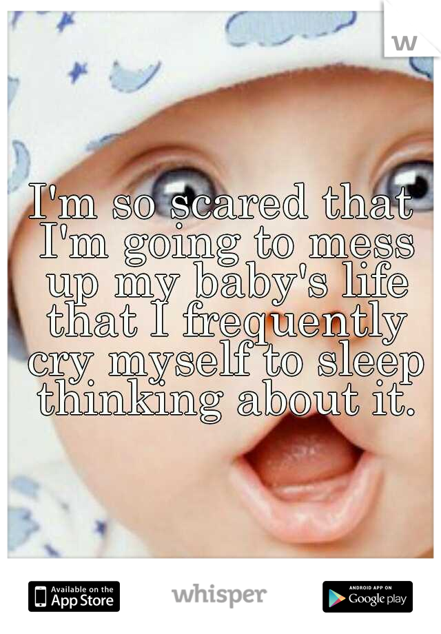 I'm so scared that I'm going to mess up my baby's life that I frequently cry myself to sleep thinking about it.