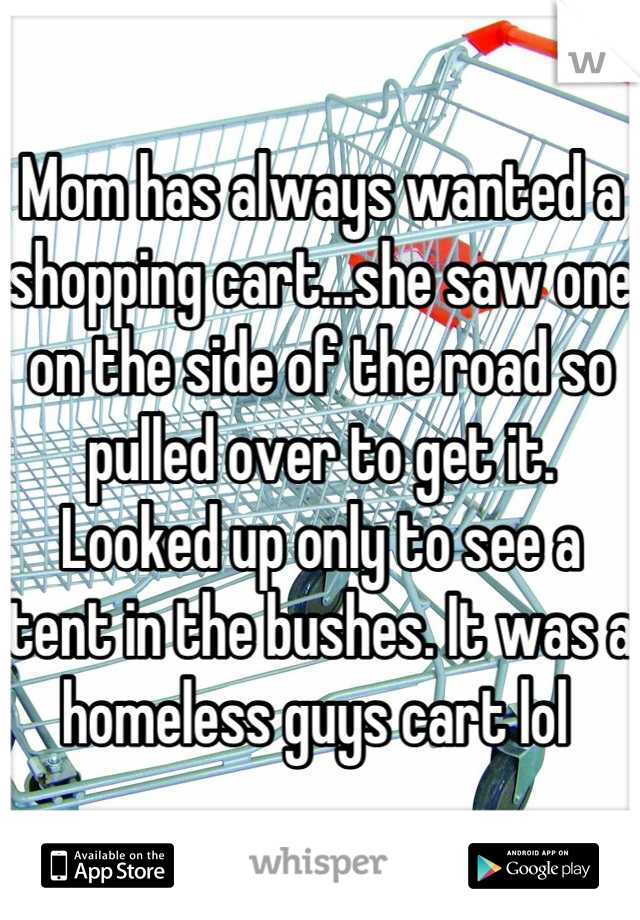Mom has always wanted a shopping cart...she saw one on the side of the road so pulled over to get it. Looked up only to see a tent in the bushes. It was a homeless guys cart lol