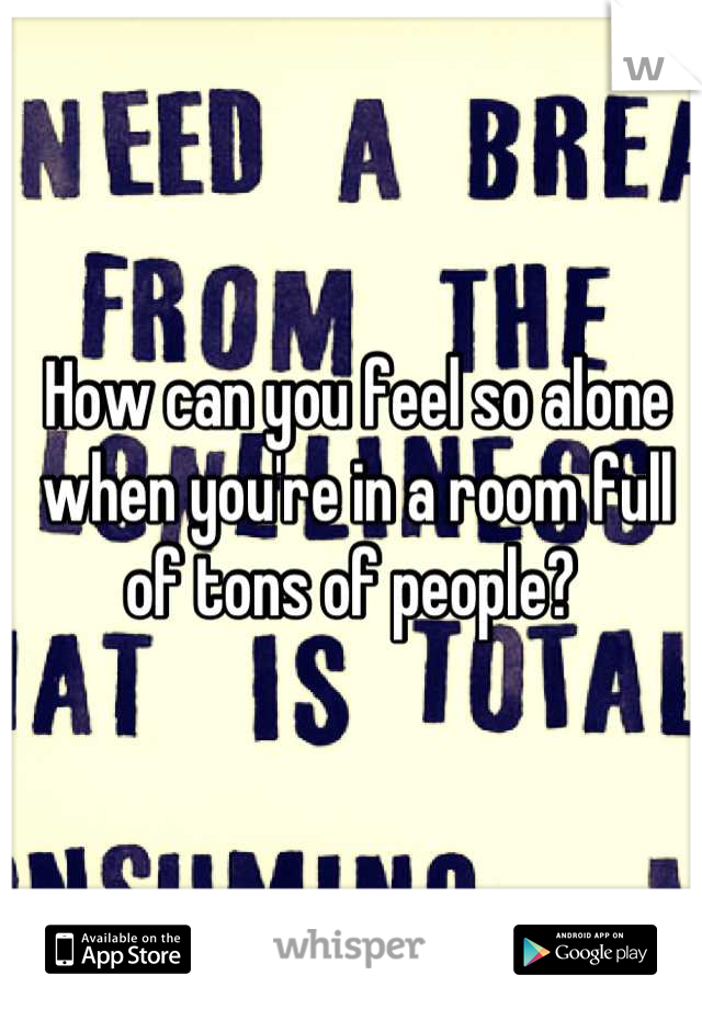 How can you feel so alone when you're in a room full of tons of people?