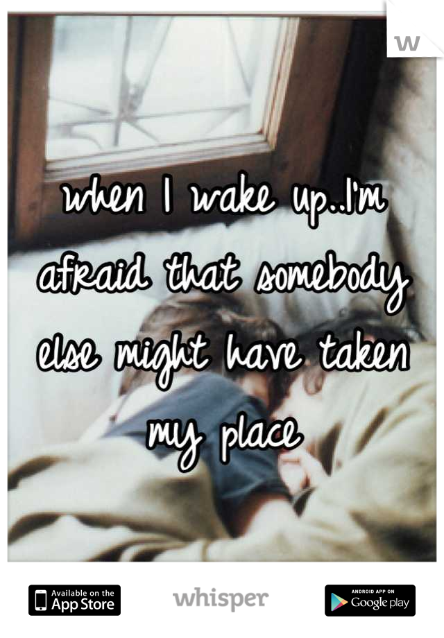 when I wake up..I'm afraid that somebody else might have taken my place
