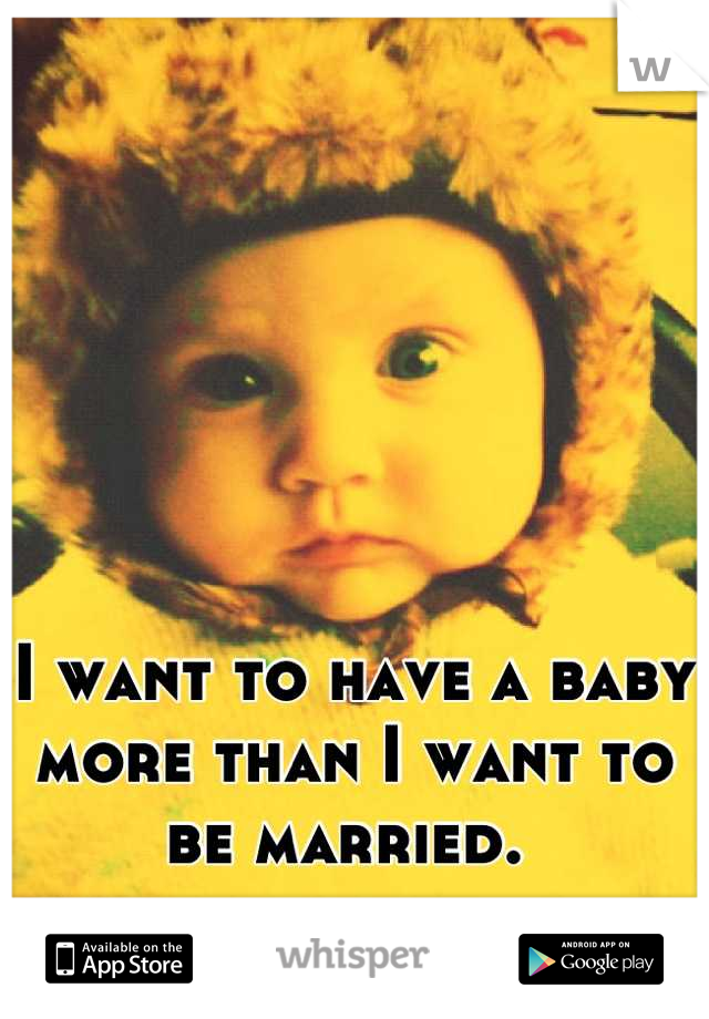 I want to have a baby more than I want to be married.