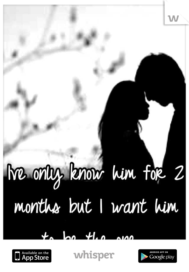 Ive only know him for 2 months but I want him to be the one 💜